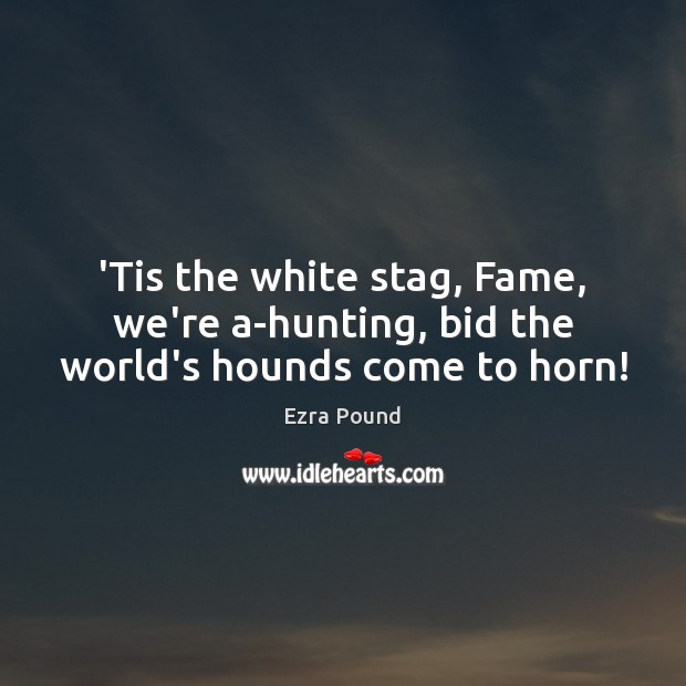 'Tis the white stag, Fame, we're a-hunting, bid the world's hounds come to horn! Ezra Pound Picture Quote