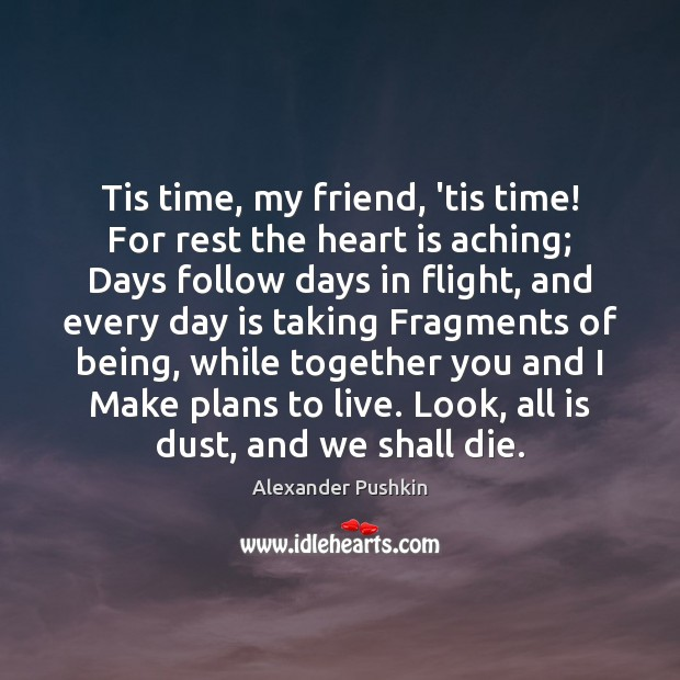Image, Tis time, my friend, 'tis time! For rest the heart is aching;