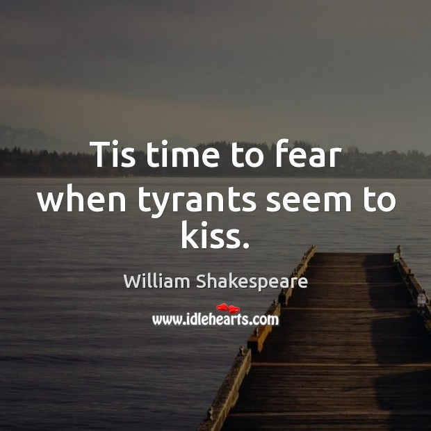 Tis time to fear when tyrants seem to kiss. Image