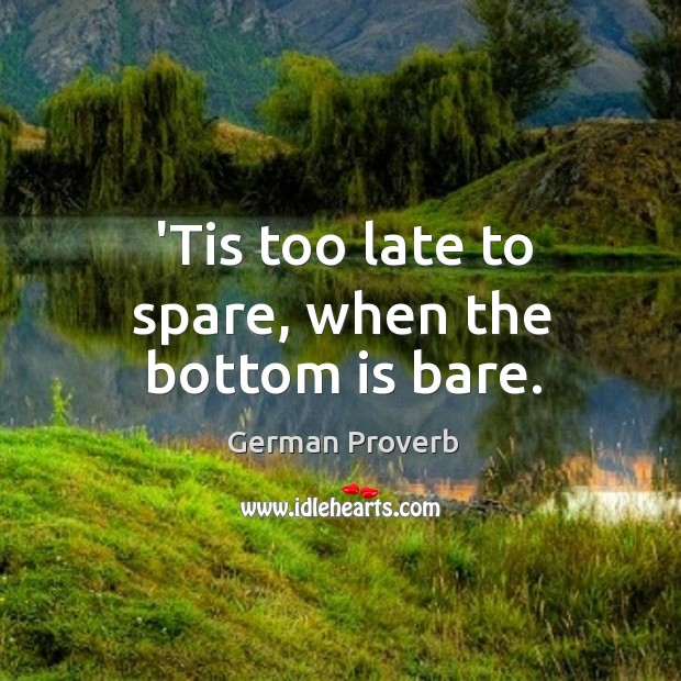 'tis too late to spare, when the bottom is bare. German Proverbs Image
