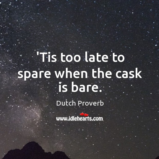 'tis too late to spare when the cask is bare. Dutch Proverbs Image