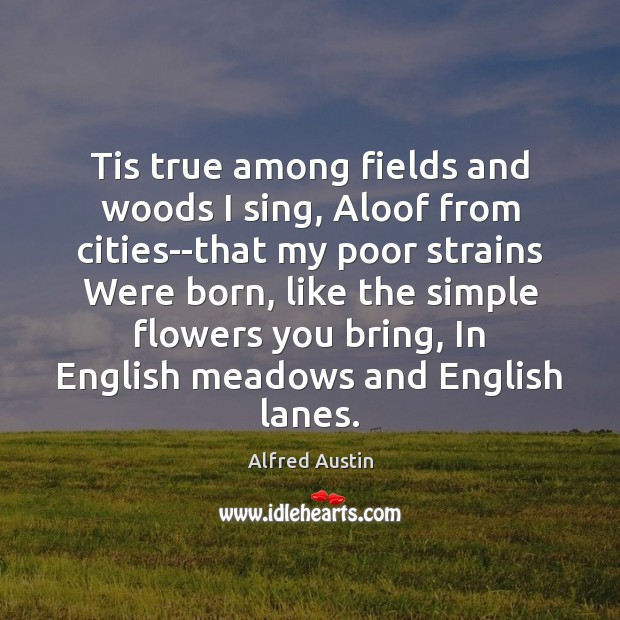 Tis true among fields and woods I sing, Aloof from cities–that my Image