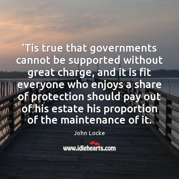 Image, 'Tis true that governments cannot be supported without great charge, and it