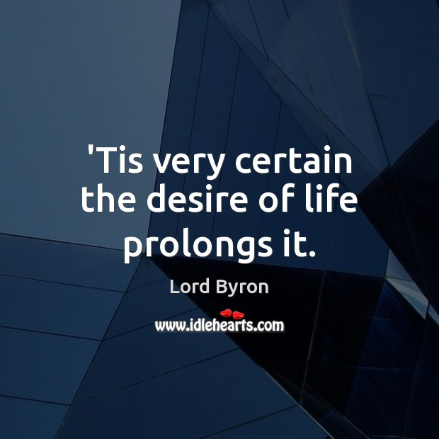 'Tis very certain the desire of life prolongs it. Image