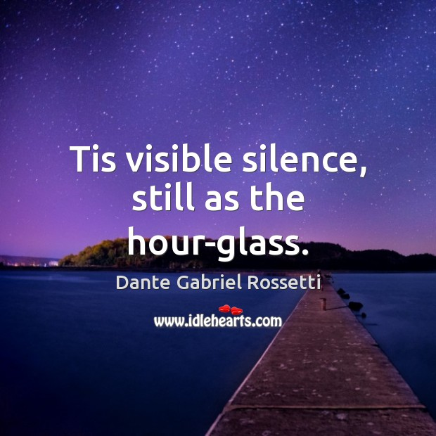 Tis visible silence, still as the hour-glass. Dante Gabriel Rossetti Picture Quote