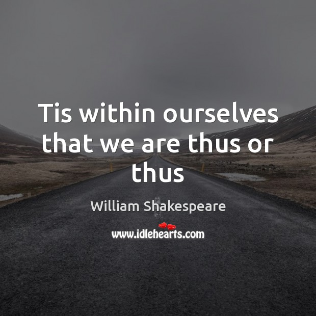 Tis within ourselves that we are thus or thus Image