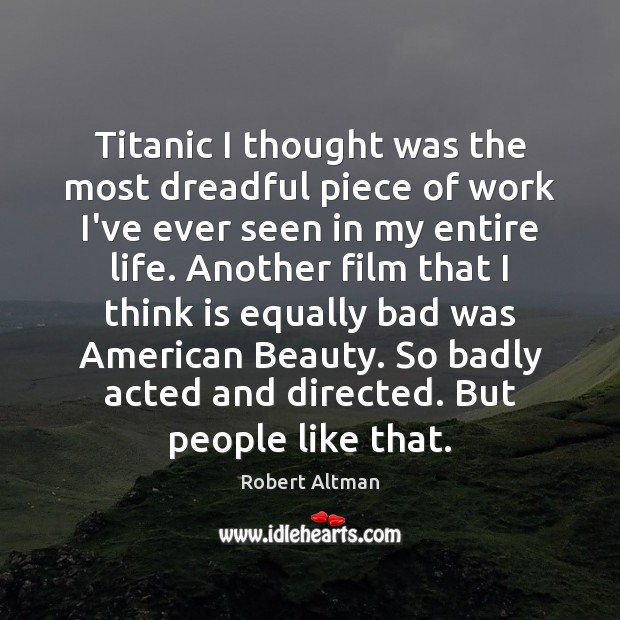 Titanic I thought was the most dreadful piece of work I've ever Robert Altman Picture Quote