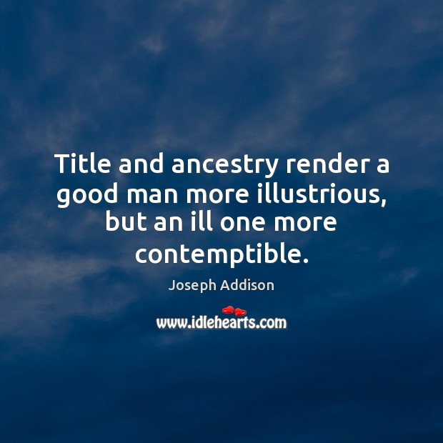 Title and ancestry render a good man more illustrious, but an ill one more contemptible. Image