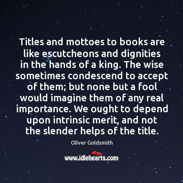 Titles and mottoes to books are like escutcheons and dignities in the Image