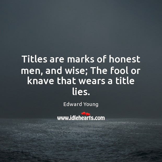 Titles are marks of honest men, and wise; The fool or knave that wears a title lies. Image