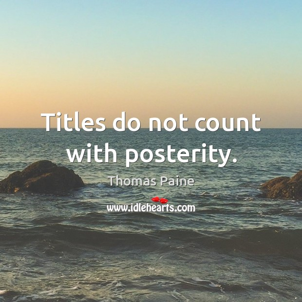 Titles do not count with posterity. Thomas Paine Picture Quote