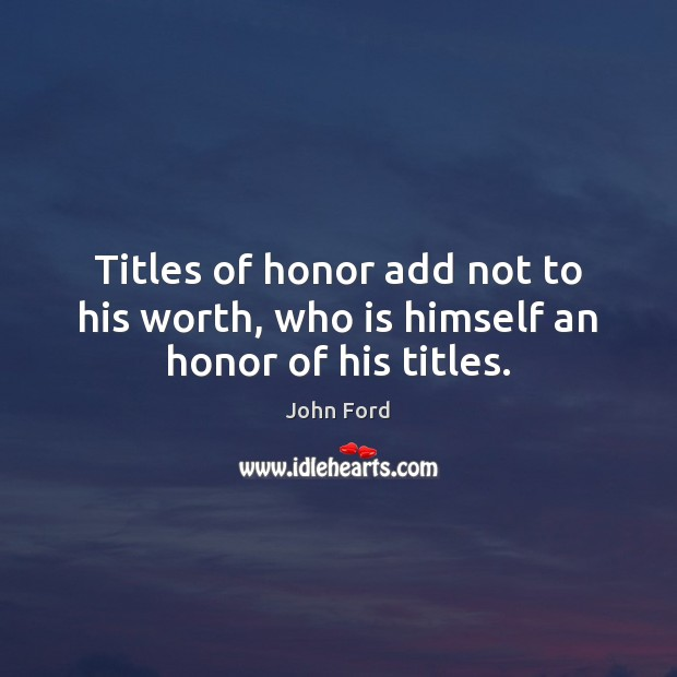 Titles of honor add not to his worth, who is himself an honor of his titles. Image