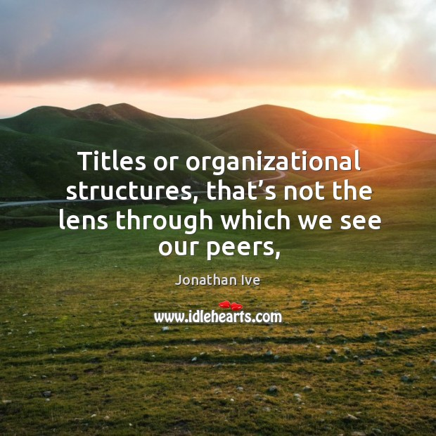 Titles or organizational structures, that's not the lens through which we see our peers, Image