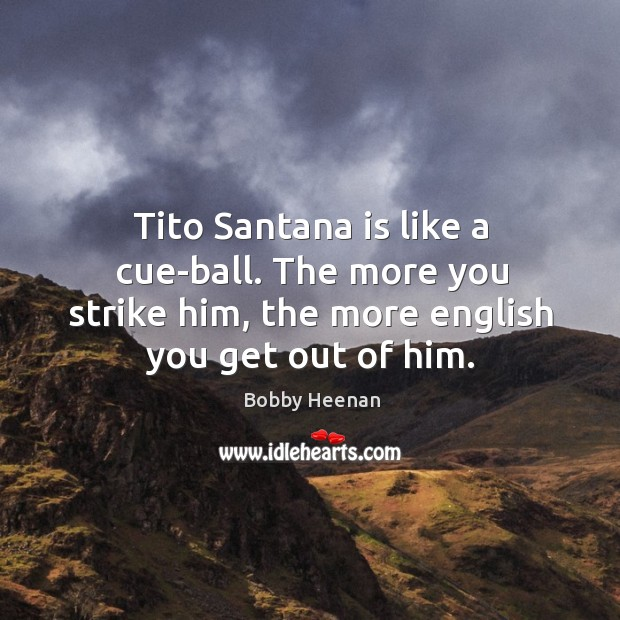 Tito Santana is like a cue-ball. The more you strike him, the Bobby Heenan Picture Quote