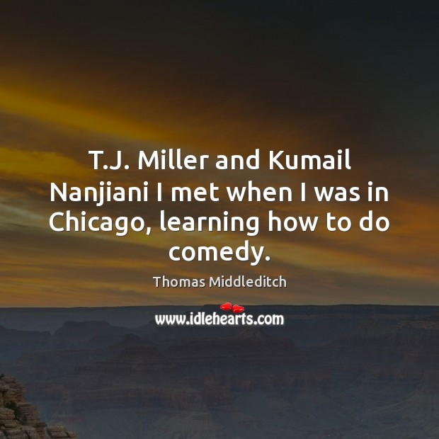 T.J. Miller and Kumail Nanjiani I met when I was in Chicago, learning how to do comedy. Image