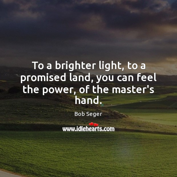 To a brighter light, to a promised land, you can feel the power, of the master's hand. Bob Seger Picture Quote