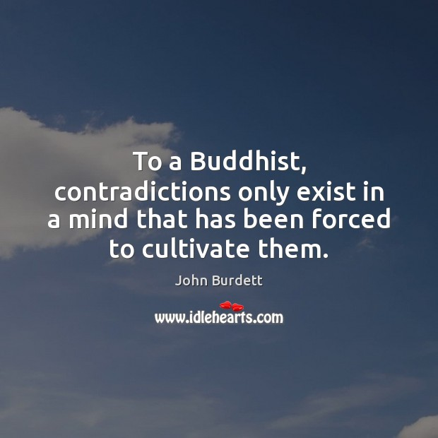 To a Buddhist, contradictions only exist in a mind that has been forced to cultivate them. Image