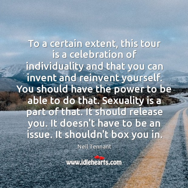 To a certain extent, this tour is a celebration of individuality and Neil Tennant Picture Quote