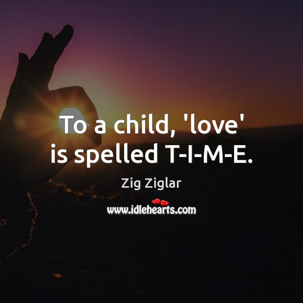To a child, 'love' is spelled T-I-M-E. Zig Ziglar Picture Quote