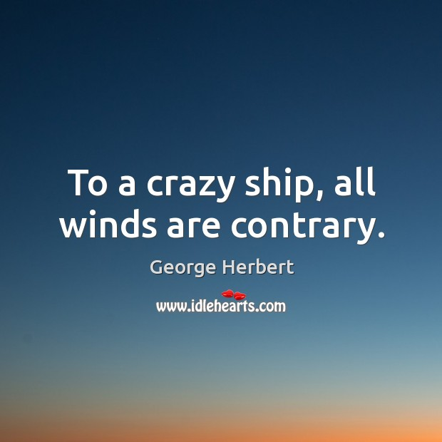 To a crazy ship, all winds are contrary. Image