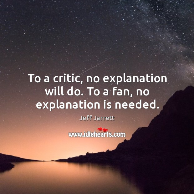 To a critic, no explanation will do. To a fan, no explanation is needed. Image
