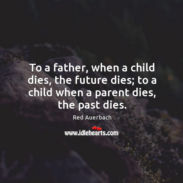 To a father, when a child dies, the future dies; to a child when a parent dies, the past dies. Image