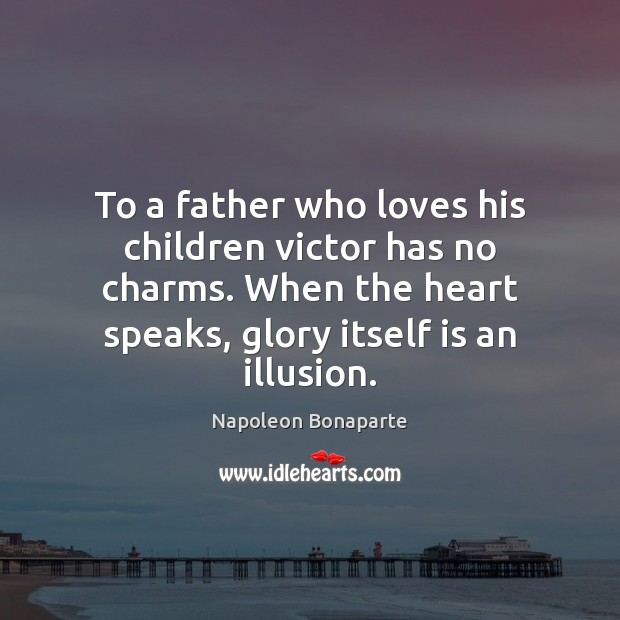 To a father who loves his children victor has no charms. When Napoleon Bonaparte Picture Quote