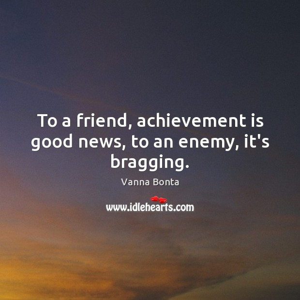 To a friend, achievement is good news, to an enemy, it's bragging. Achievement Quotes Image