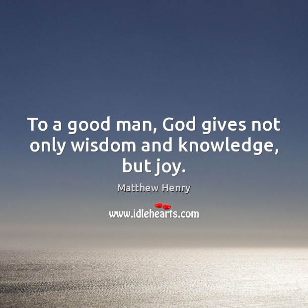 To a good man, God gives not only wisdom and knowledge, but joy. Men Quotes Image
