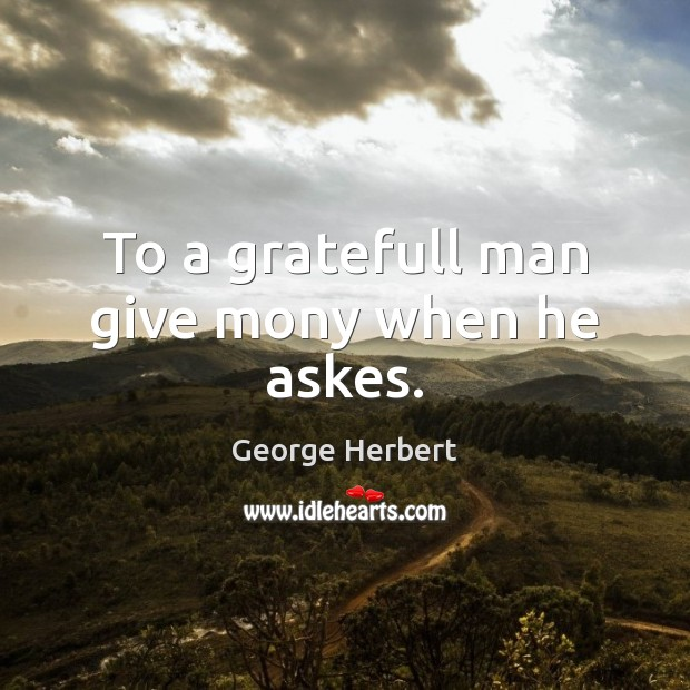To a gratefull man give mony when he askes. Image