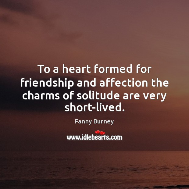 To a heart formed for friendship and affection the charms of solitude Fanny Burney Picture Quote