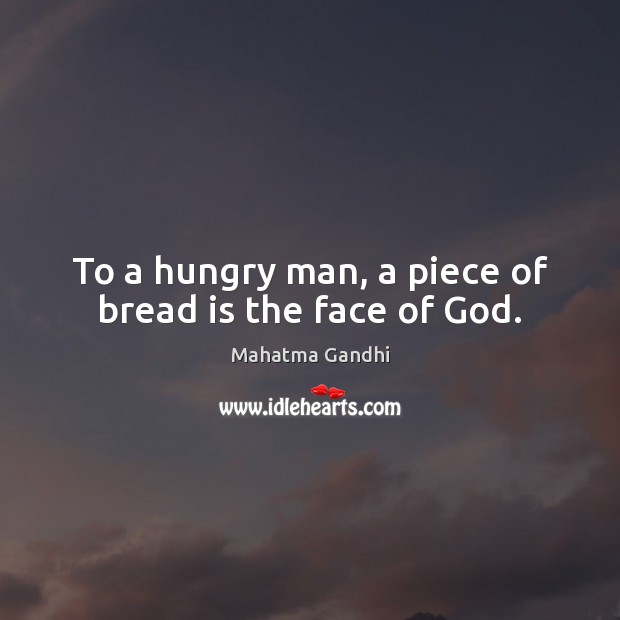 To a hungry man, a piece of bread is the face of God. Mahatma Gandhi Picture Quote