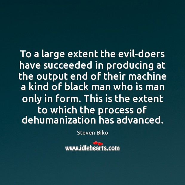 To a large extent the evil-doers have succeeded in producing at the Steven Biko Picture Quote
