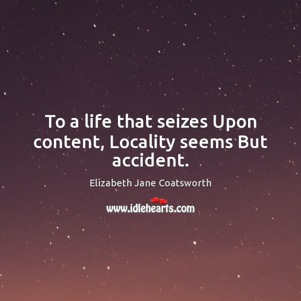 To a life that seizes Upon content, Locality seems But accident. Image