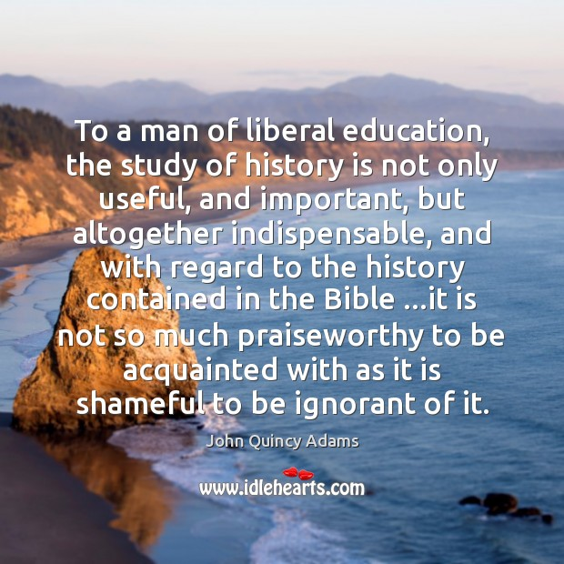 Image, To a man of liberal education, the study of history is not
