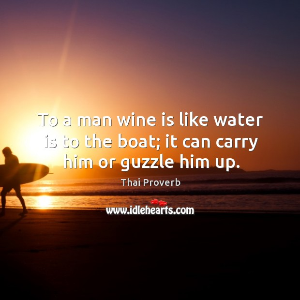To a man wine is like water is to the boat; it can carry him or guzzle him up. Thai Proverbs Image