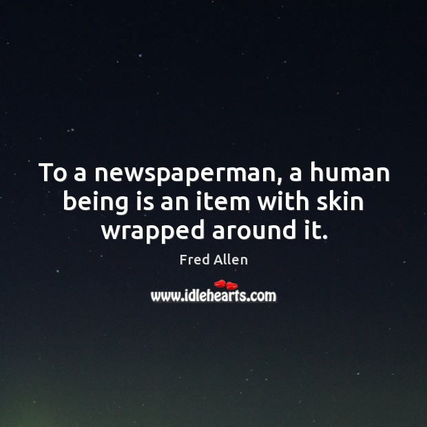 To a newspaperman, a human being is an item with skin wrapped around it. Fred Allen Picture Quote