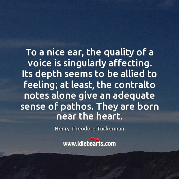 To a nice ear, the quality of a voice is singularly affecting. Henry Theodore Tuckerman Picture Quote