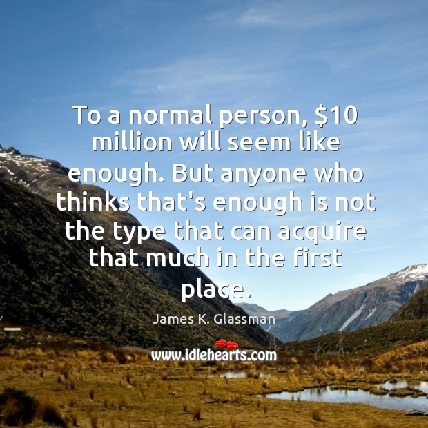 To a normal person, $10 million will seem like enough. But anyone who Image