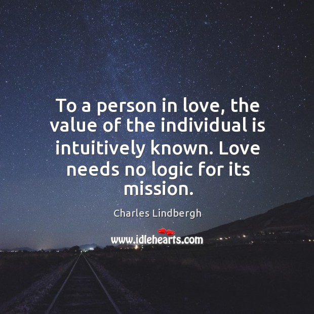 To a person in love, the value of the individual is intuitively known. Love needs no logic for its mission. Image