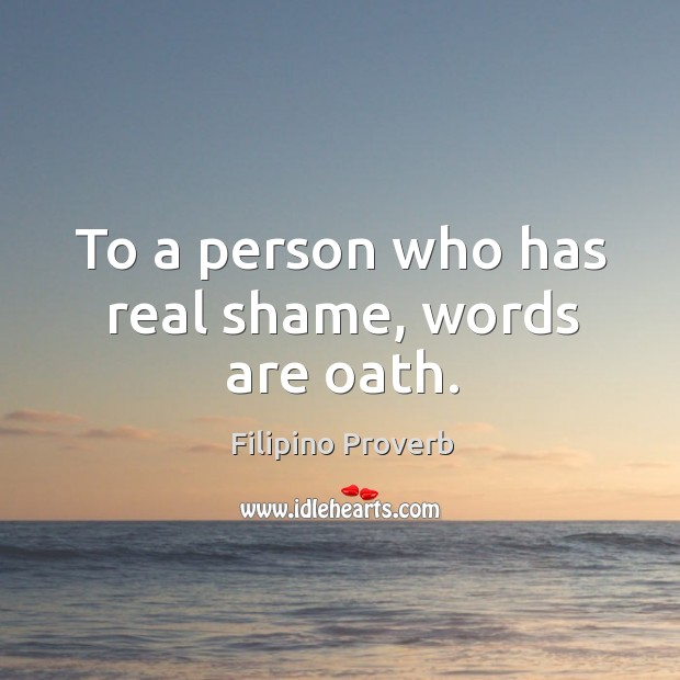 To a person who has real shame, words are oath. Filipino Proverbs Image