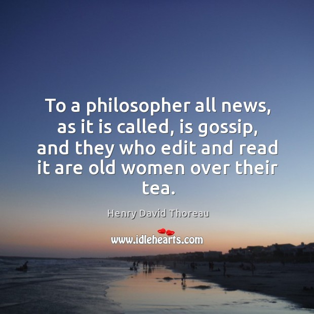 To a philosopher all news, as it is called, is gossip, and they who edit and read it are old women over their tea. Image