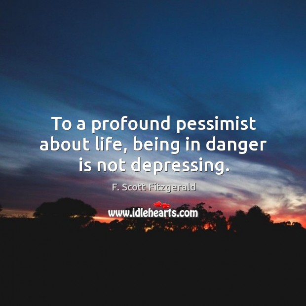 Image, To a profound pessimist about life, being in danger is not depressing.