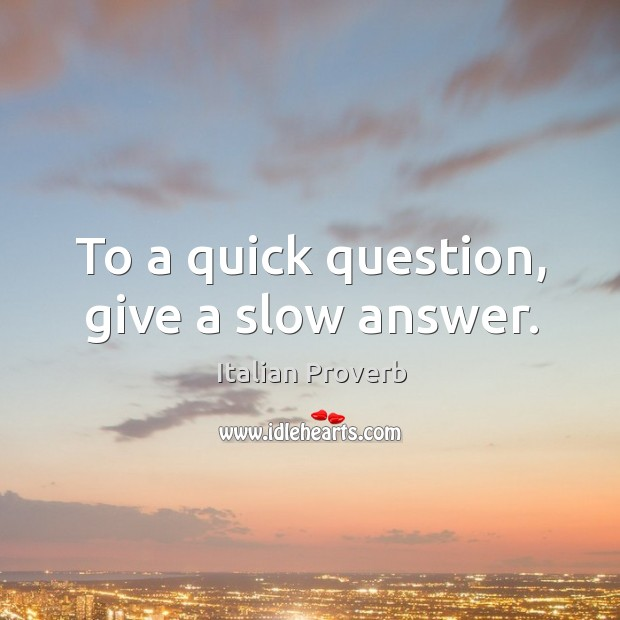 To a quick question, give a slow answer. Image