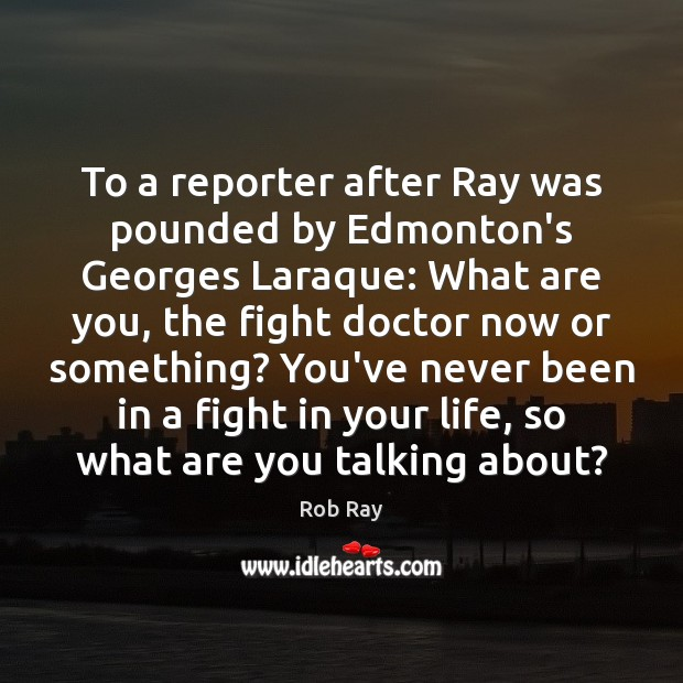 To a reporter after Ray was pounded by Edmonton's Georges Laraque: What Image