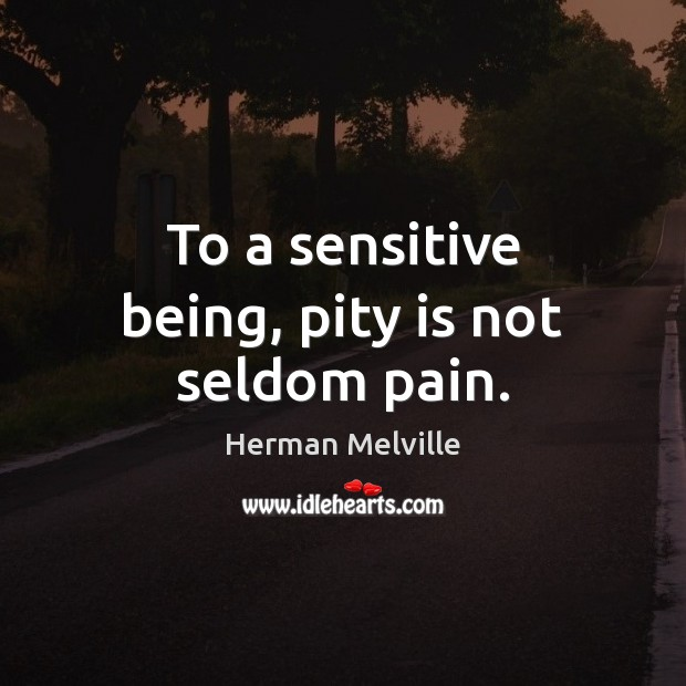 To a sensitive being, pity is not seldom pain. Image