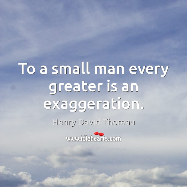 To a small man every greater is an exaggeration. Image