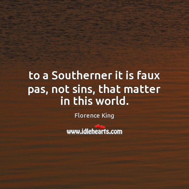 To a Southerner it is faux pas, not sins, that matter in this world. Florence King Picture Quote