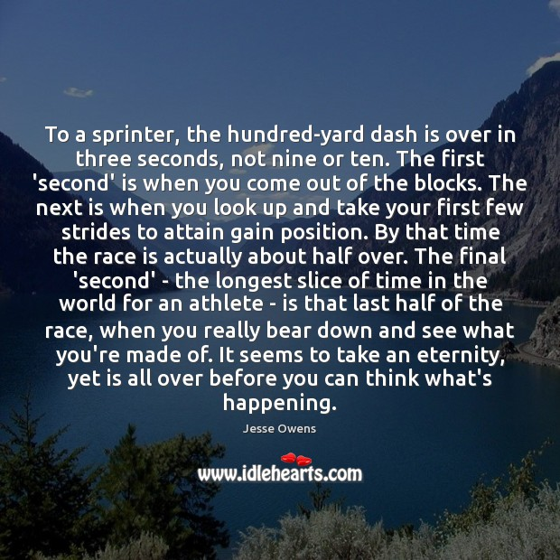 To a sprinter, the hundred-yard dash is over in three seconds, not Jesse Owens Picture Quote