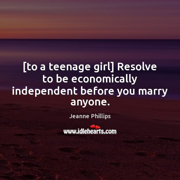 [to a teenage girl] Resolve to be economically independent before you marry anyone. Image